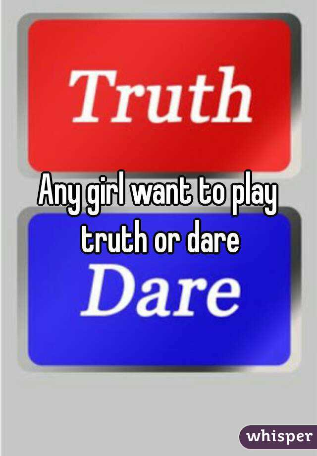 Any girl want to play truth or dare