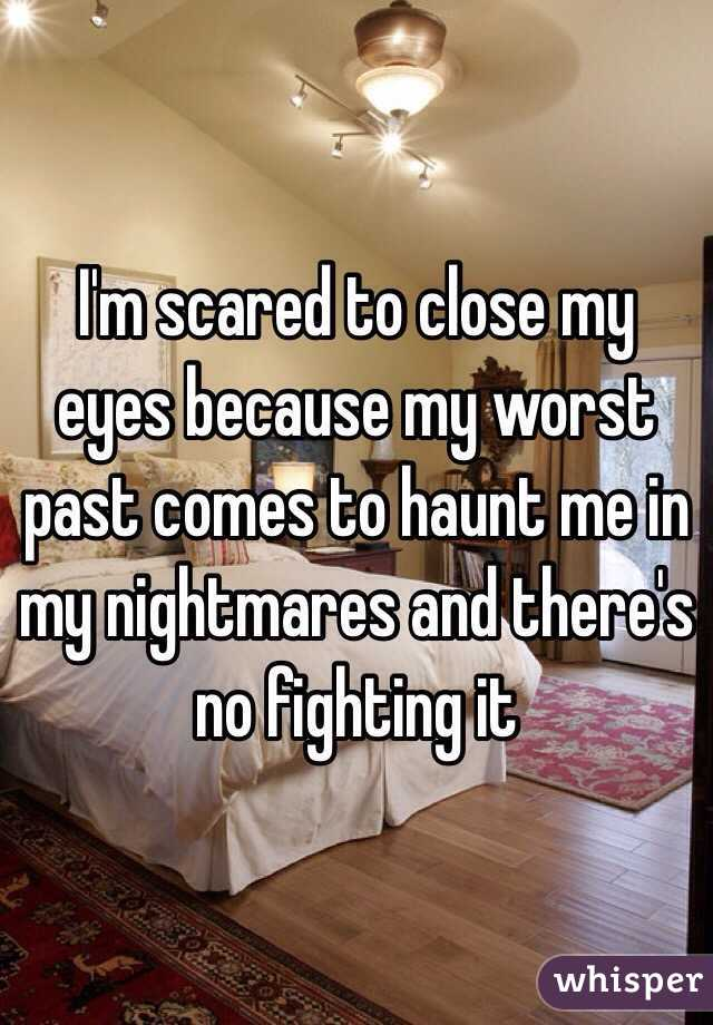 I'm scared to close my eyes because my worst past comes to haunt me in my nightmares and there's no fighting it