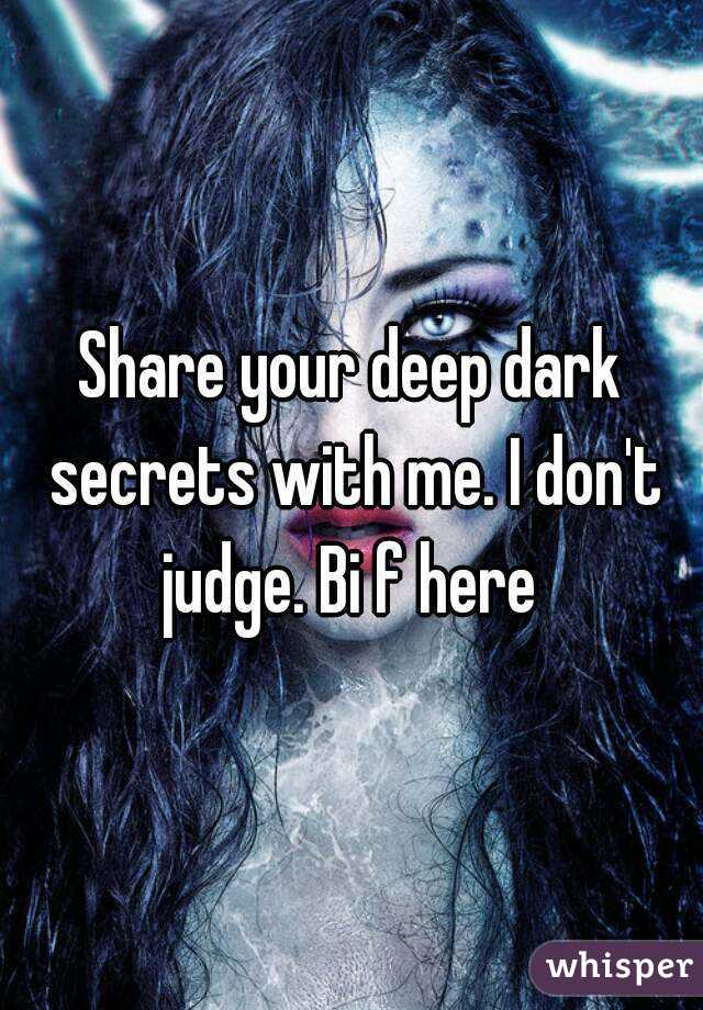 Share your deep dark secrets with me. I don't judge. Bi f here