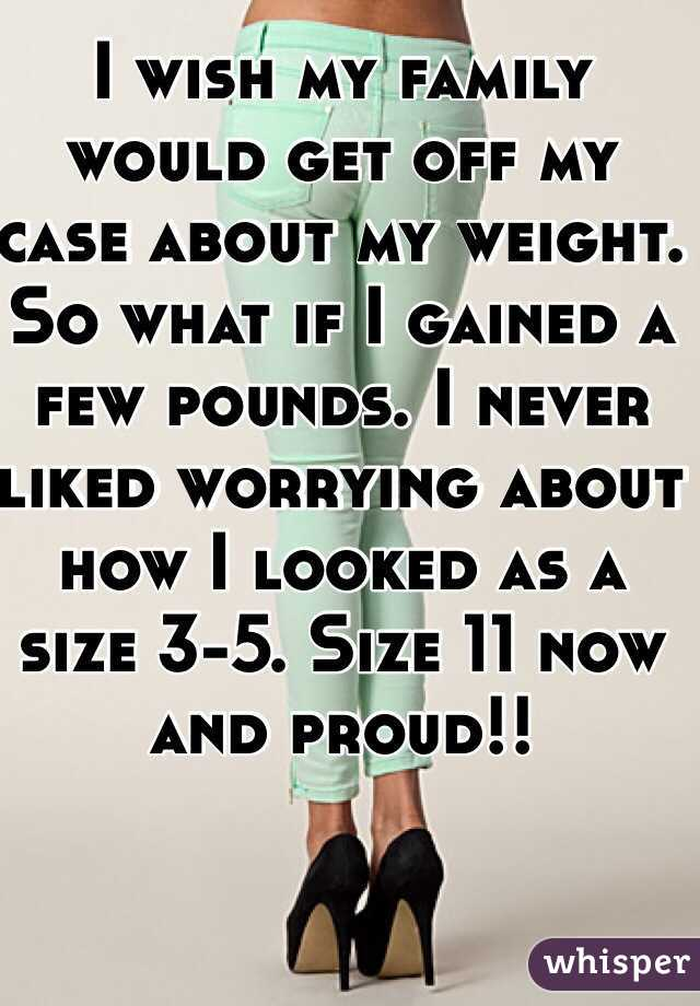 I wish my family would get off my case about my weight. So what if I gained a few pounds. I never liked worrying about how I looked as a size 3-5. Size 11 now and proud!!