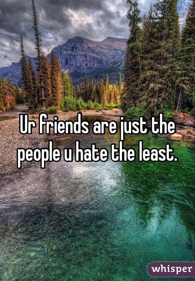 Ur friends are just the people u hate the least.