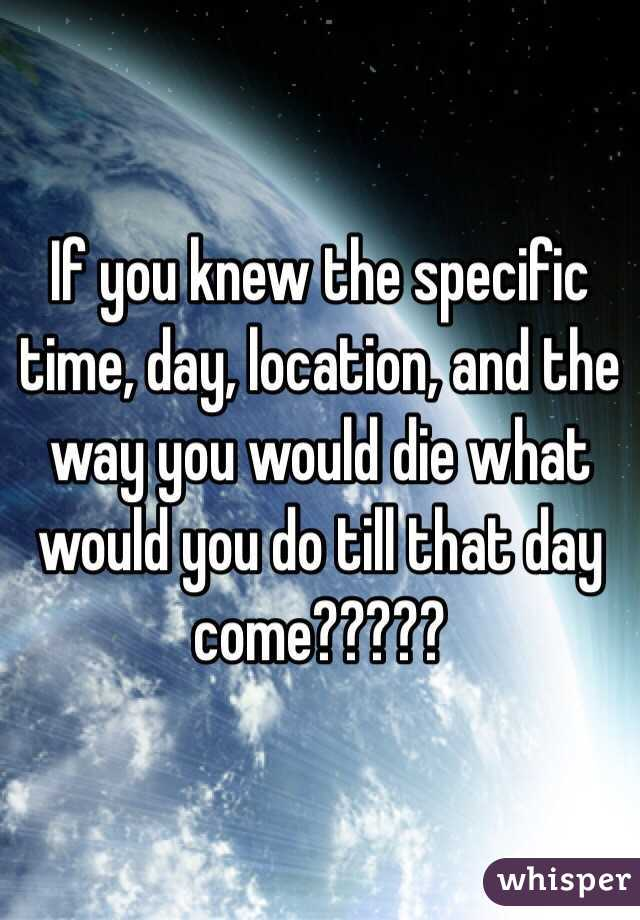 If you knew the specific time, day, location, and the way you would die what  would you do till that day come?????