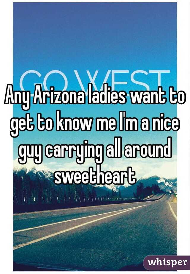 Any Arizona ladies want to get to know me I'm a nice guy carrying all around sweetheart