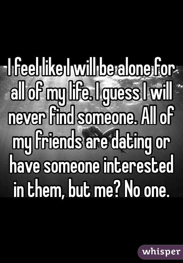I feel like I will be alone for all of my life. I guess I will never find someone. All of my friends are dating or have someone interested in them, but me? No one.