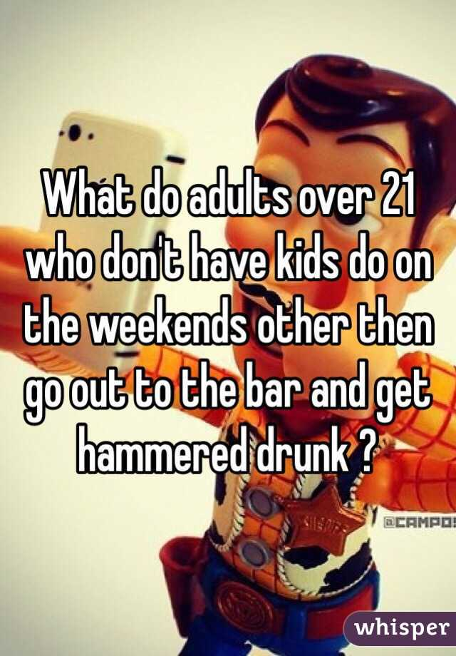 What do adults over 21 who don't have kids do on the weekends other then go out to the bar and get hammered drunk ?