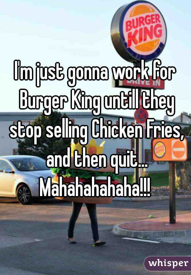 I'm just gonna work for Burger King untill they stop selling Chicken Fries, and then quit... Mahahahahaha!!!