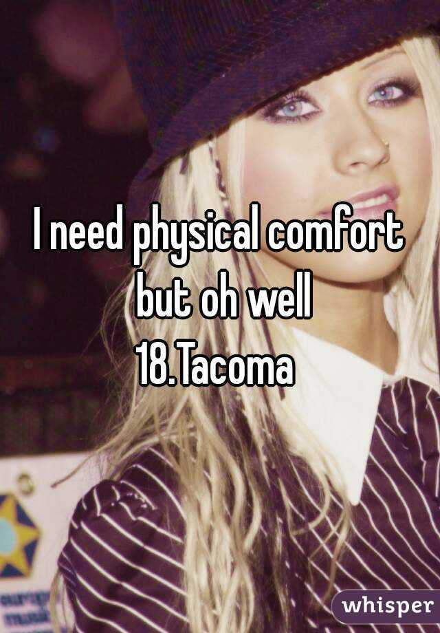 I need physical comfort but oh well 18.Tacoma