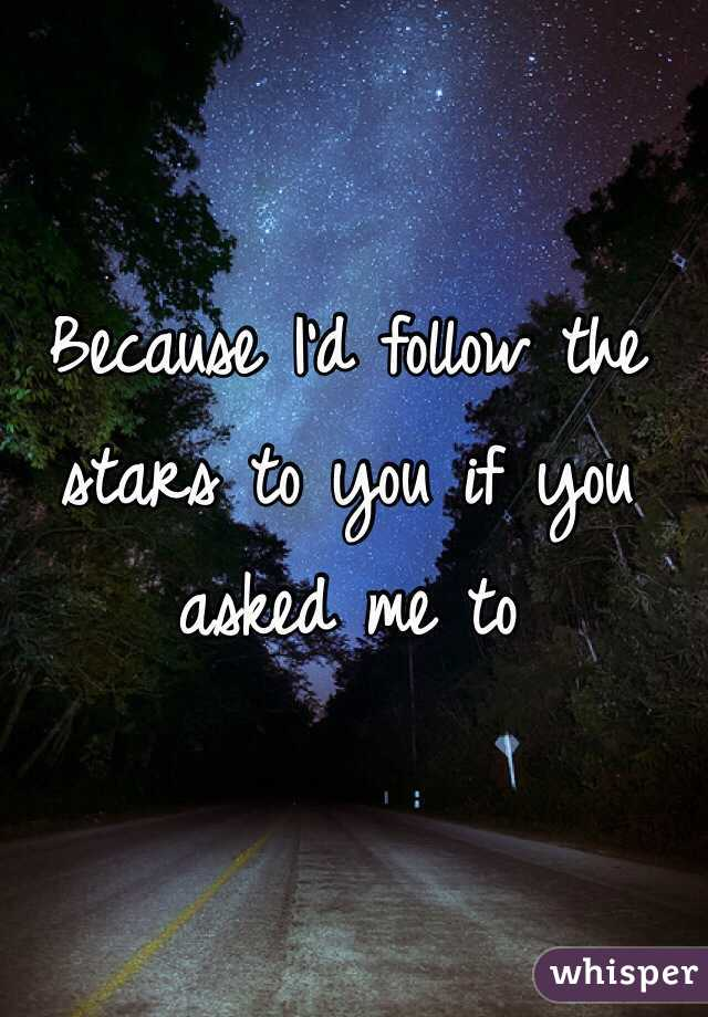 Because I'd follow the stars to you if you asked me to