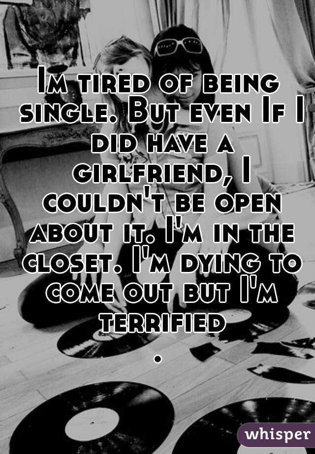 Im tired of being single. But even If I did have a girlfriend, I couldn't be open about it. I'm in the closet. I'm dying to come out but I'm terrified.