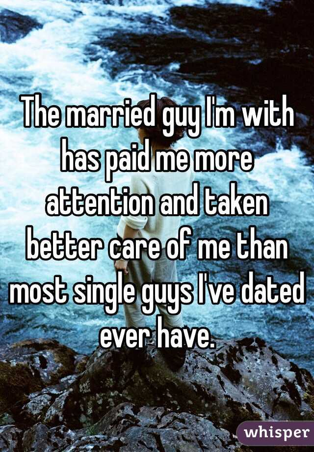 The married guy I'm with has paid me more attention and taken better care of me than most single guys I've dated ever have.