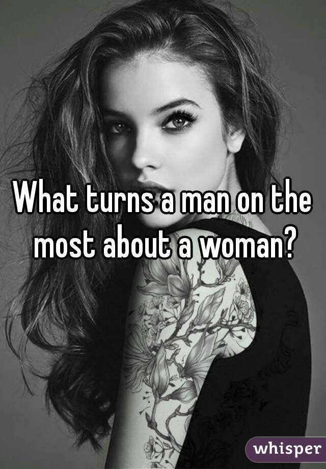 What turns a man on the most about a woman?