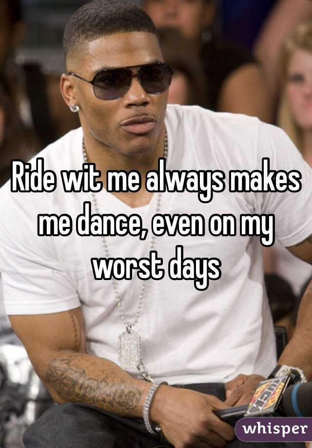 Ride wit me always makes me dance, even on my worst days