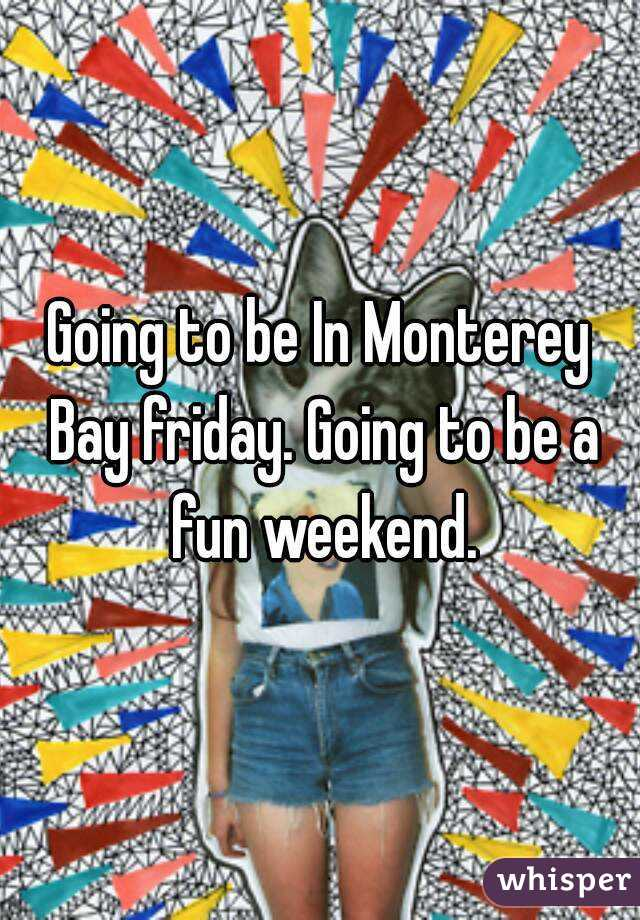 Going to be In Monterey Bay friday. Going to be a fun weekend.