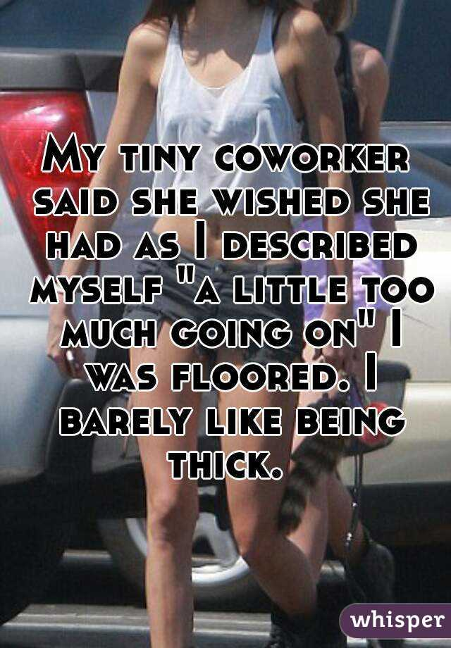 """My tiny coworker said she wished she had as I described myself """"a little too much going on"""" I was floored. I barely like being thick."""