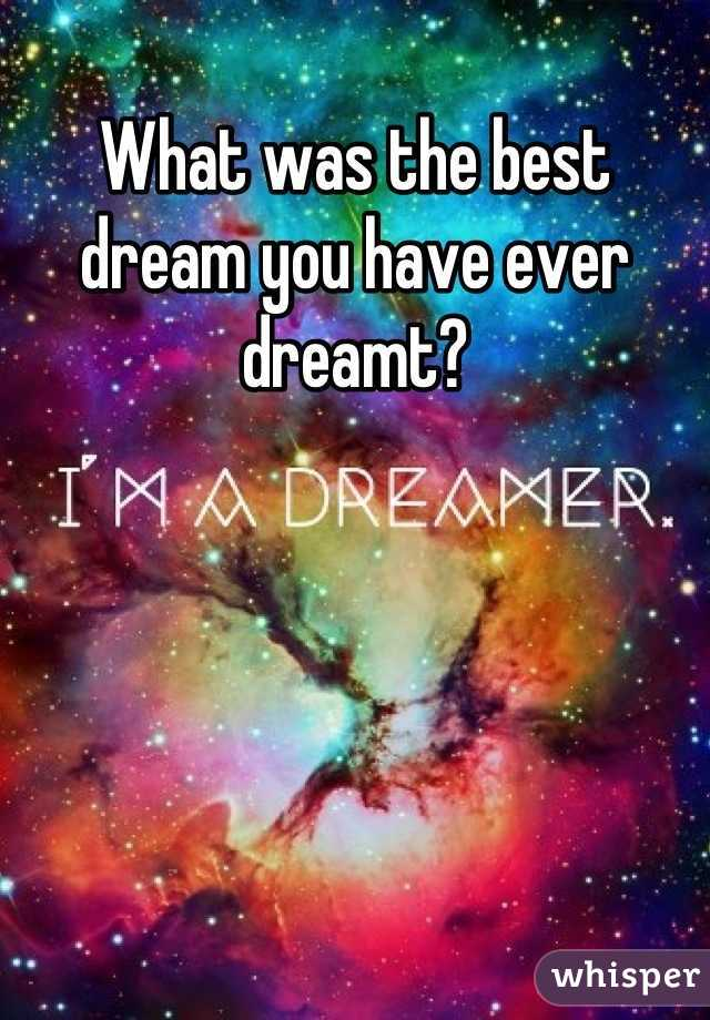 What was the best dream you have ever dreamt?
