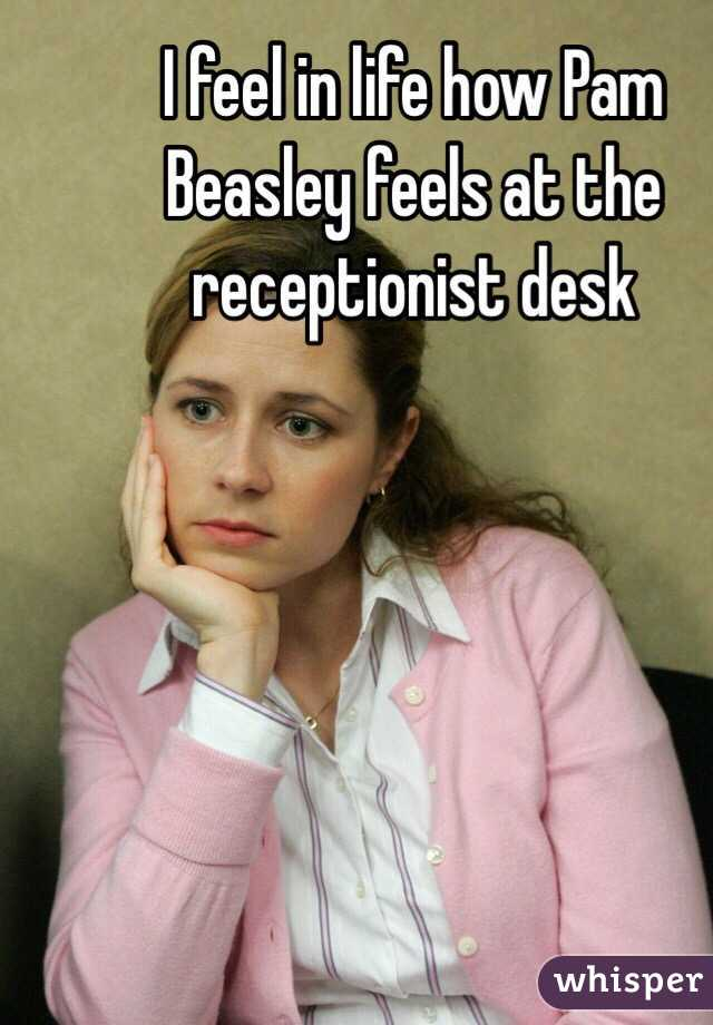 I feel in life how Pam Beasley feels at the receptionist desk