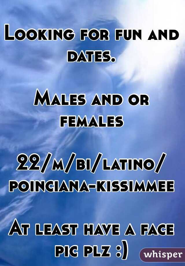 Looking for fun and dates.  Males and or females  22/m/bi/latino/poinciana-kissimmee  At least have a face pic plz :)