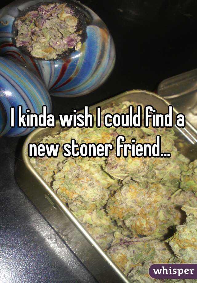 I kinda wish I could find a new stoner friend...