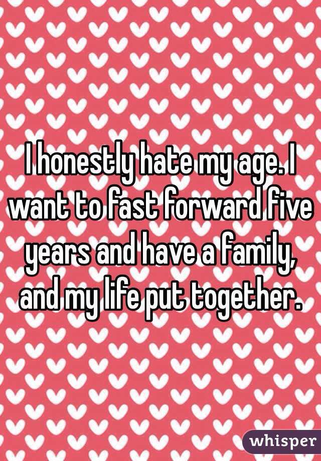 I honestly hate my age. I want to fast forward five years and have a family, and my life put together.