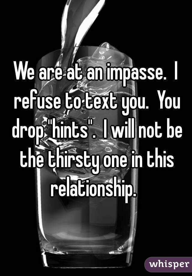 "We are at an impasse.  I refuse to text you.  You drop ""hints"".  I will not be the thirsty one in this relationship."