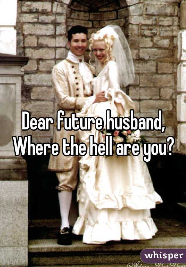 Dear future husband,  Where the hell are you?