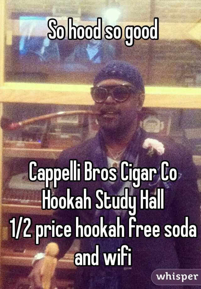 So hood so good Cappelli Bros Cigar Co Hookah Study Hall 1/2 price hookah  free ...