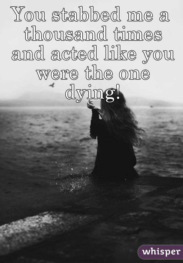 You stabbed me a thousand times and acted like you were the one dying!