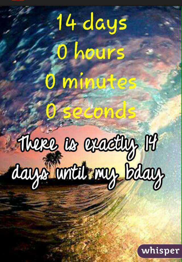 There is exactly 14 days until my bday