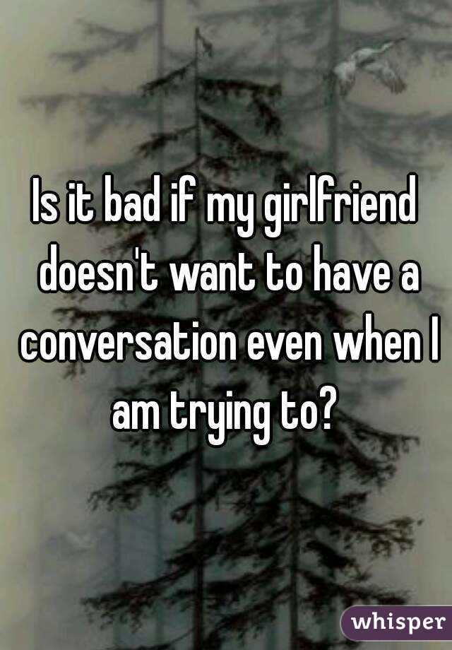 Is it bad if my girlfriend doesn't want to have a conversation even when I am trying to?