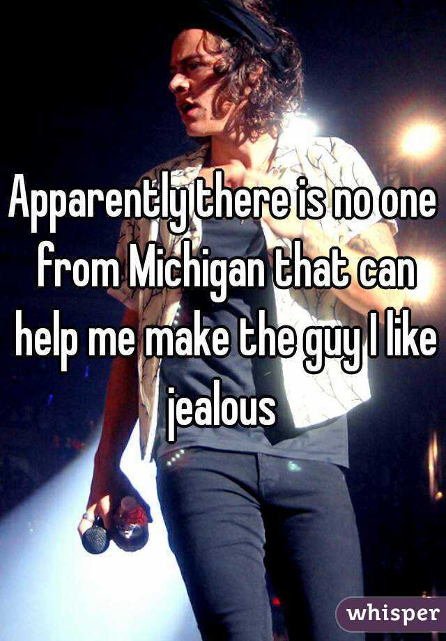 Apparently there is no one from Michigan that can help me make the guy I like jealous