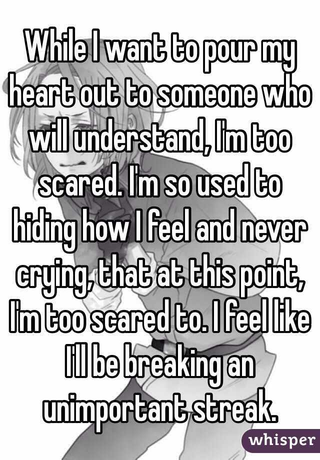 While I want to pour my heart out to someone who will understand, I'm too scared. I'm so used to hiding how I feel and never crying, that at this point, I'm too scared to. I feel like I'll be breaking an unimportant streak.