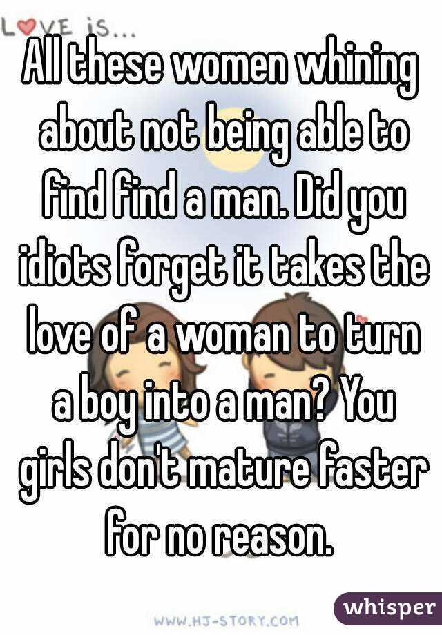 All these women whining about not being able to find find a man. Did you idiots forget it takes the love of a woman to turn a boy into a man? You girls don't mature faster for no reason.
