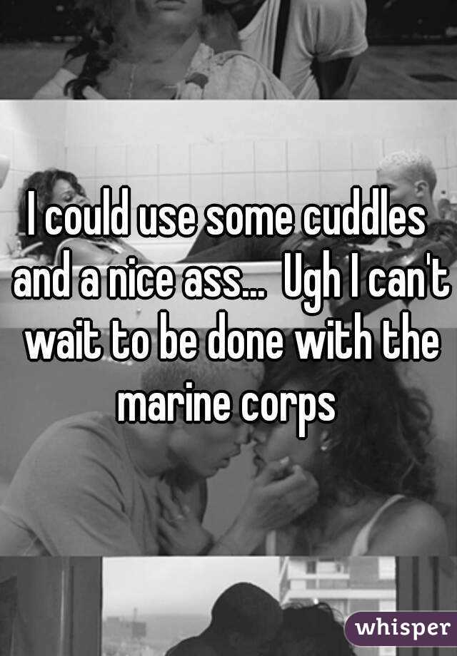 I could use some cuddles and a nice ass...  Ugh I can't wait to be done with the marine corps