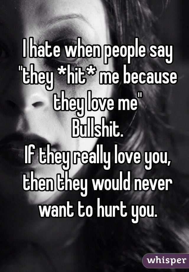 """I hate when people say """"they *hit* me because they love me""""  Bullshit.  If they really love you, then they would never want to hurt you."""