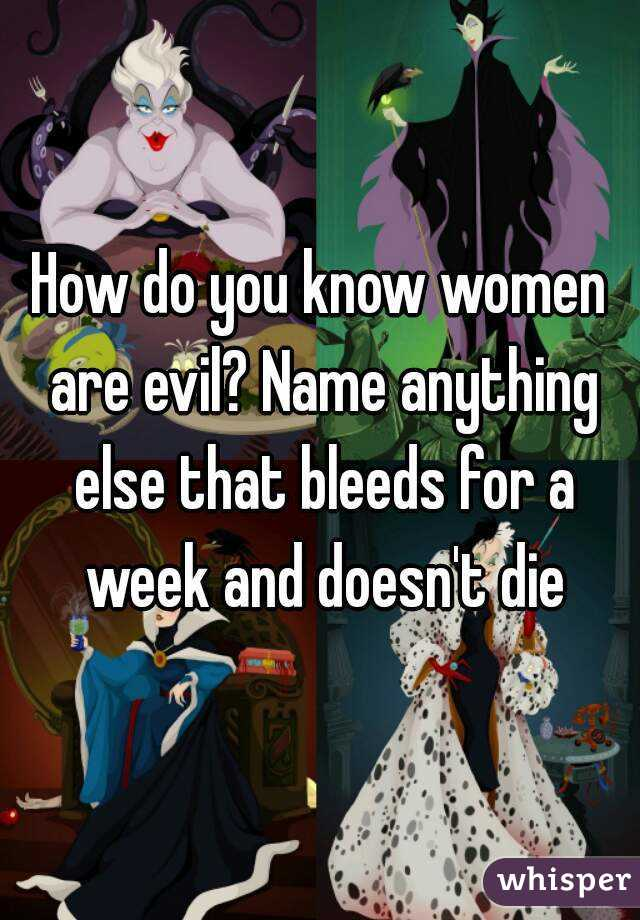 How do you know women are evil? Name anything else that bleeds for a week and doesn't die