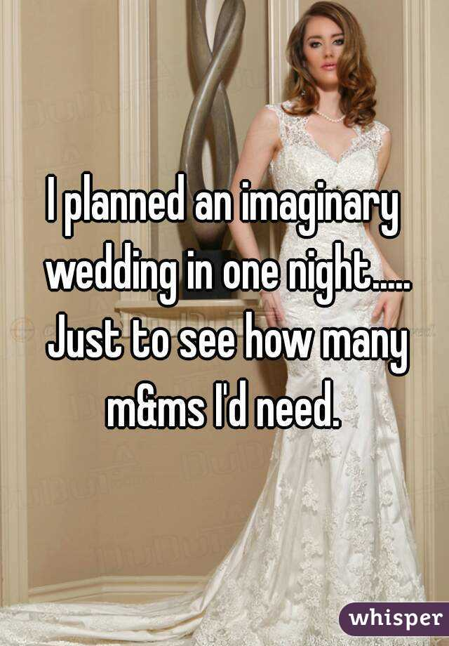 I planned an imaginary wedding in one night..... Just to see how many m&ms I'd need.
