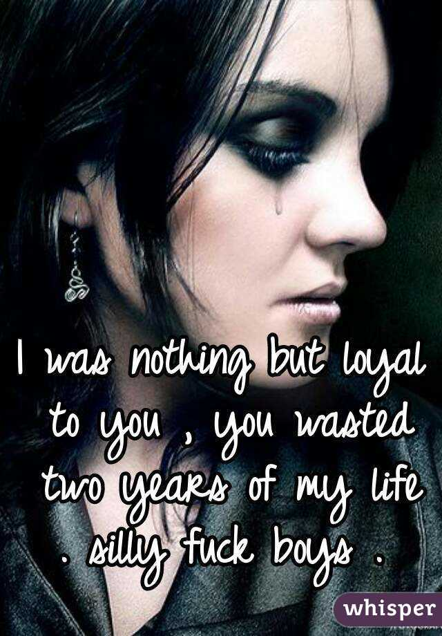 I was nothing but loyal to you , you wasted two years of my life . silly fuck boys .