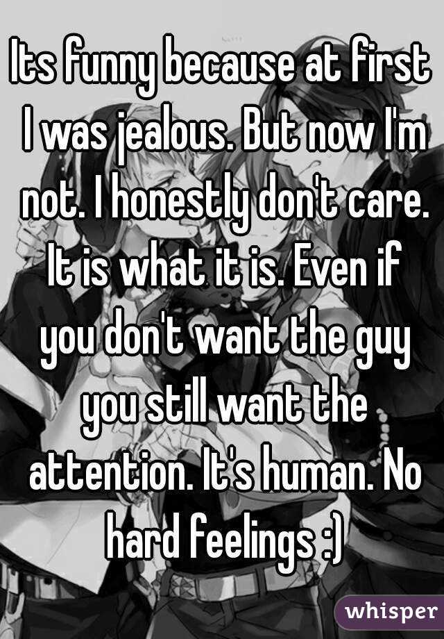 Its funny because at first I was jealous. But now I'm not. I honestly don't care. It is what it is. Even if you don't want the guy you still want the attention. It's human. No hard feelings :)