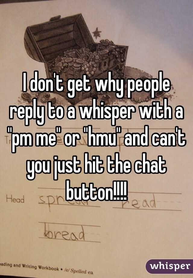 """I don't get why people reply to a whisper with a """"pm me"""" or """"hmu"""" and can't you just hit the chat button!!!!"""