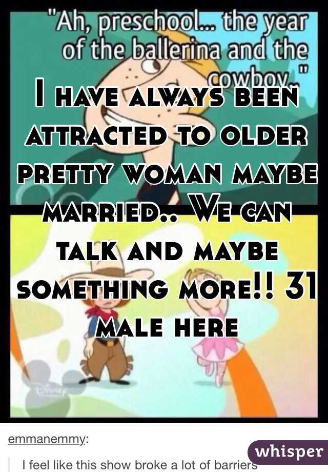 I have always been attracted to older pretty woman maybe married.. We can talk and maybe something more!! 31 male here