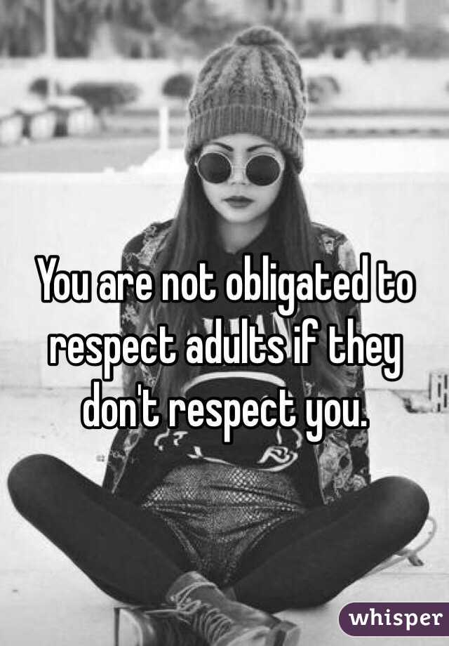 You are not obligated to respect adults if they don't respect you.