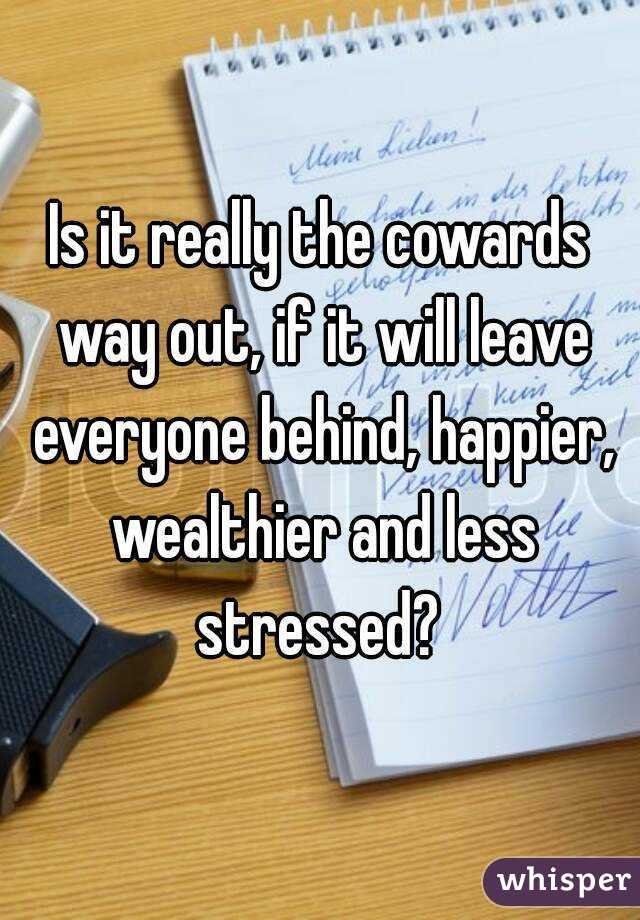 Is it really the cowards way out, if it will leave everyone behind, happier, wealthier and less stressed?