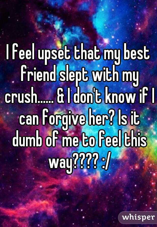 I feel upset that my best friend slept with my crush...... & I don't know if I can forgive her? Is it dumb of me to feel this way???? :/