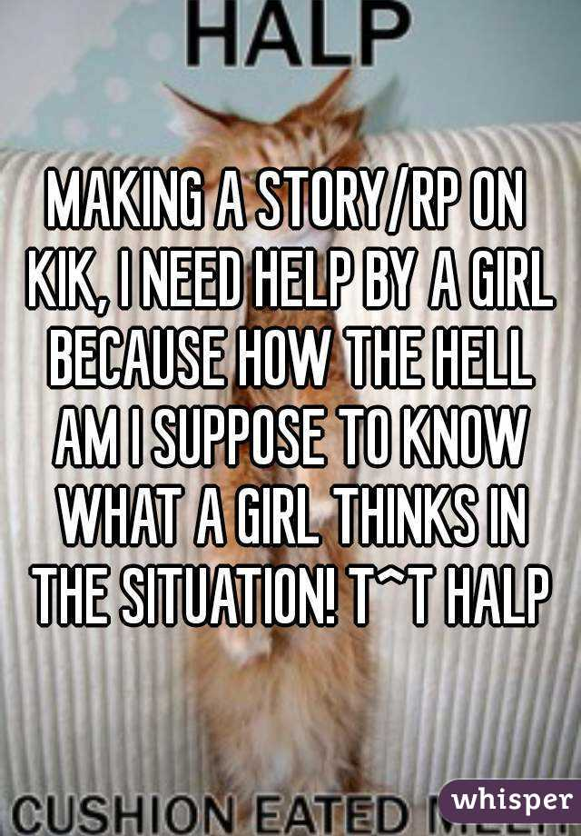 MAKING A STORY/RP ON KIK, I NEED HELP BY A GIRL BECAUSE HOW THE HELL AM I SUPPOSE TO KNOW WHAT A GIRL THINKS IN THE SITUATION! T^T HALP
