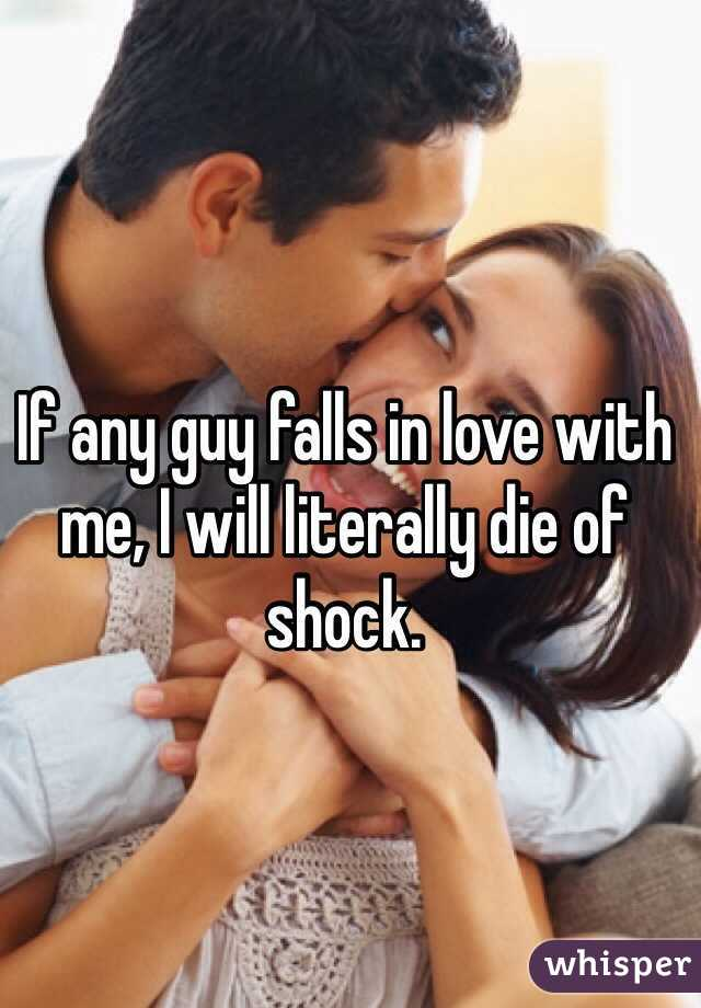 If any guy falls in love with me, I will literally die of shock.