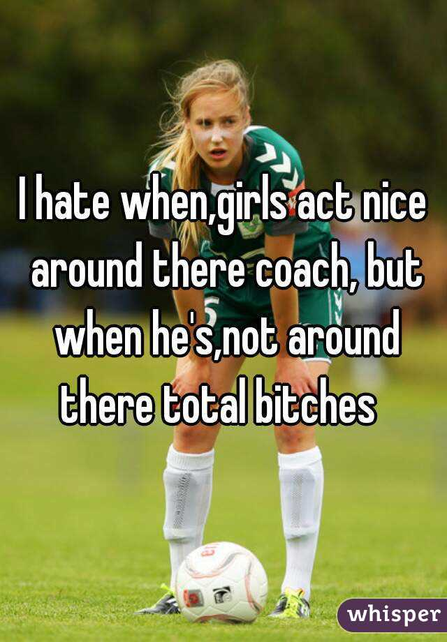 I hate when,girls act nice around there coach, but when he's,not around there total bitches
