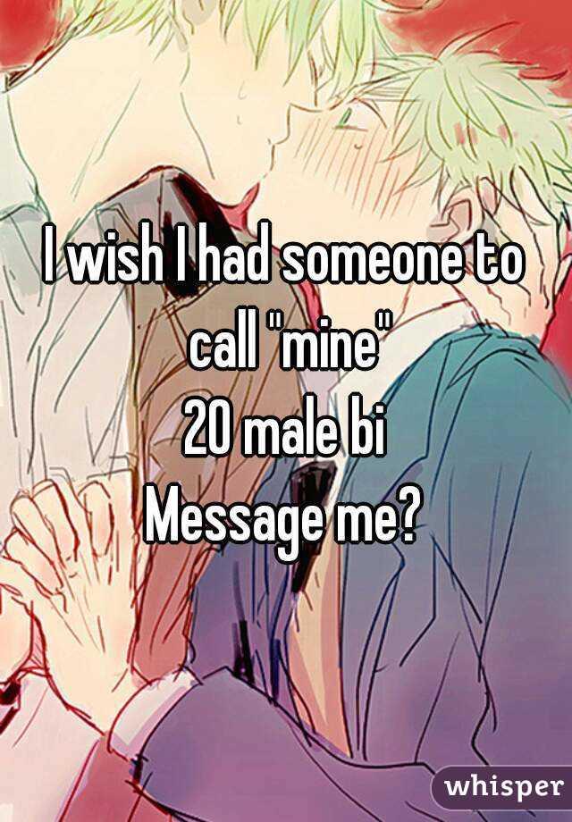 "I wish I had someone to call ""mine"" 20 male bi Message me?"