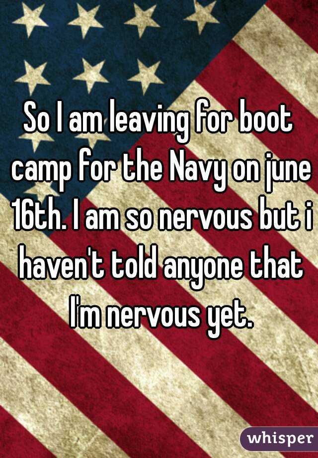 So I am leaving for boot camp for the Navy on june 16th. I am so nervous but i haven't told anyone that I'm nervous yet.