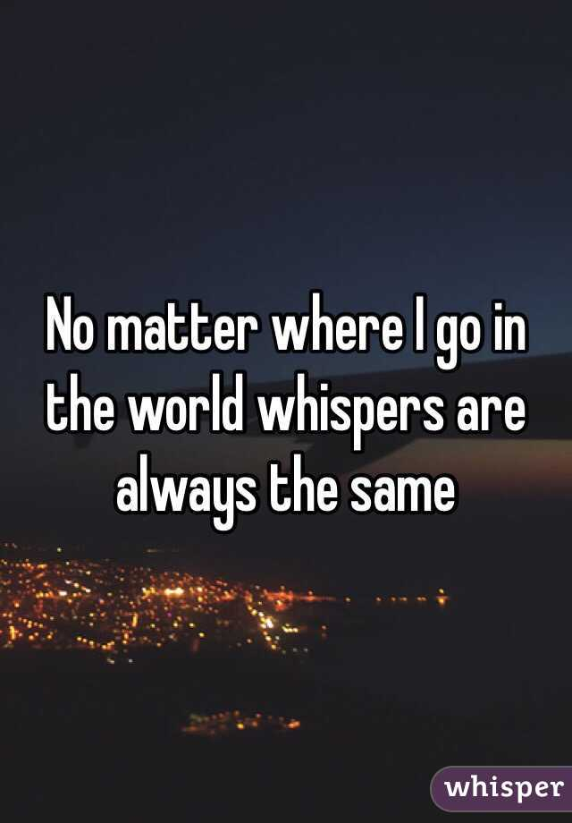 No matter where I go in the world whispers are always the same