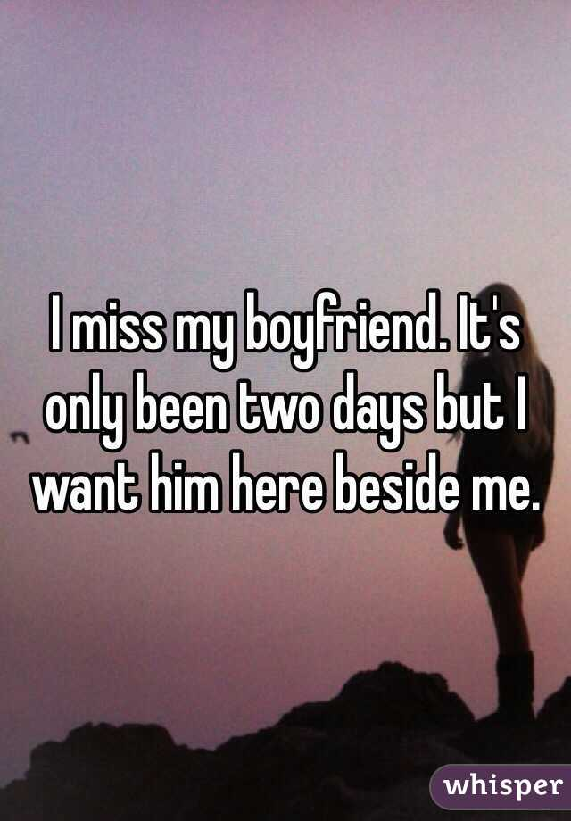 I miss my boyfriend. It's only been two days but I want him here beside me.
